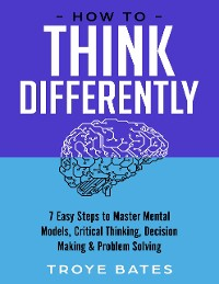 Cover How to Think Differently: 7 Easy Steps to Master Mental Models, Critical Thinking, Decision Making & Problem Solving
