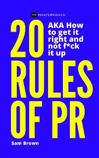 Cover 20 Rules of PR AKA - How to get it right and not f**k it up