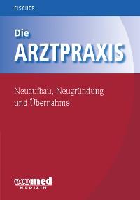 Cover Die Arztpraxis - Neuaufbau, Neugründung und Übernahme
