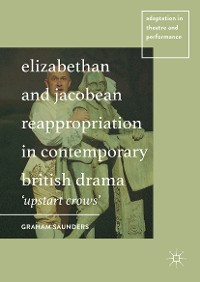 Cover Elizabethan and Jacobean Reappropriation in Contemporary British Drama