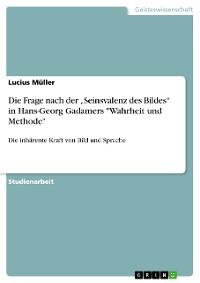 """Cover Die Frage nach der """"Seinsvalenz des Bildes"""" in Hans-Georg Gadamers """"Wahrheit und Methode"""""""