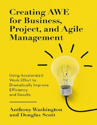 Cover Creating Awe for Business, Project, and Agile Management: Using Accelerated Work Effort to Dramatically Improve Efficiency and Results