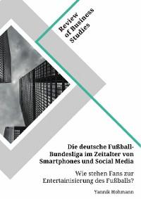 Cover Die deutsche Fußball-Bundesliga im Zeitalter von Smartphones und Social Media. Wie stehen Fans zur Entertainisierung des Fußballs?