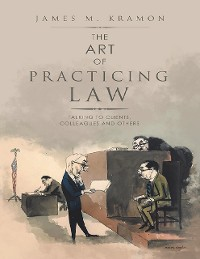 Cover The Art of Practicing Law: Talking to Clients, Colleagues and Others