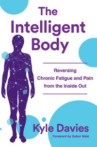 Cover The Intelligent Body: Reversing Chronic Fatigue and Pain From the Inside Out
