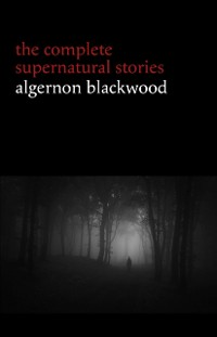 Cover Algernon Blackwood: The Complete Supernatural Stories (120+ tales of ghosts and mystery: The Willows, The Wendigo, The Listener, The Centaur, The Empty House...)