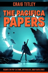 Cover The Pacifica Papers - Essays on Pop Culture, Mythology, and Flatulence