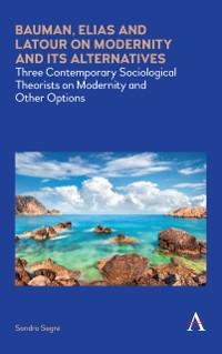 Cover Bauman, Elias and Latour on Modernity and Its Alternatives