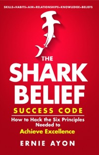 Cover SHARK Belief Success Code: How to Hack the Six Principles Needed to Achieve Excellence