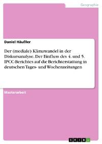 Cover Der (mediale) Klimawandel in der Diskursanalyse. Der Einfluss des 4. und 5. IPCC-Berichtes auf die Berichterstattung in deutschen Tages- und Wochenzeitungen