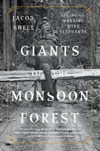 Cover Giants of the Monsoon Forest: Living and Working with Elephants
