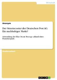 Cover Der Streetscooter der Deutschen Post AG - ein nachhaltiger Markt? Anwendung der Blue Ocean Strategy anhand eines Praxisbeispiels