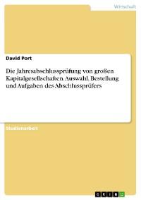 Cover Die Jahresabschlussprüfung von großen Kapitalgesellschaften. Auswahl, Bestellung und Aufgaben des Abschlussprüfers