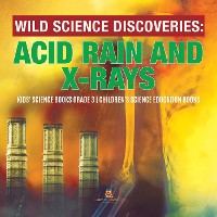 Cover Wild Science Discoveries : Acid Rain and X-Rays | Kids' Science Books Grade 3 | Children's Science Education Books