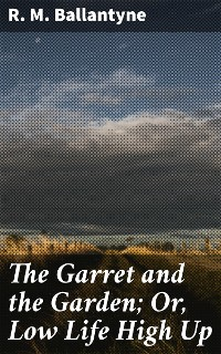 Cover The Garret and the Garden; Or, Low Life High Up