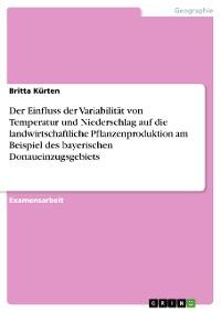 Cover Der Einfluss der Variabilität von Temperatur und Niederschlag auf die landwirtschaftliche Pflanzenproduktion am Beispiel des bayerischen Donaueinzugsgebiets