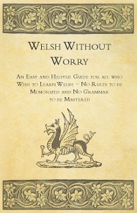 Cover Welsh Without Worry - An Easy and Helpful Guide for all who Wish to Learn Welsh - No Rules to be Memorized and No Grammar to be Mastered