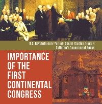 Cover Importance of the First Continental Congress | U.S. Revolutionary Period | Social Studies Grade 4 | Children's Government Books