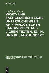 Cover Wort- und sachgeschichtliche Untersuchungen an französischen landwirtschaftlichen Texten, 13., 14. und 18. Jahrhundert