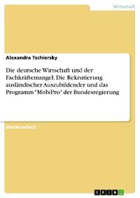 """Cover Die deutsche Wirtschaft und der Fachkräftemangel. Die Rekrutierung ausländischer Auszubildender und das Programm """"MobiPro"""" der Bundesregierung"""