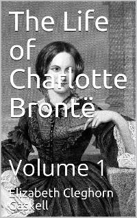 Cover The Life of Charlotte Brontë — Volume 1