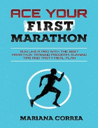 Cover Ace Your First Marathon - Run Like a Pro With the Best Marathon Training Program, Running Tips and Tasty Meal Plan