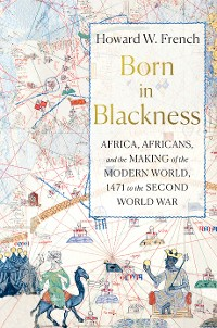 Cover Born in Blackness: Africa, Africans, and the Making of the Modern World, 1471 to the Second World War