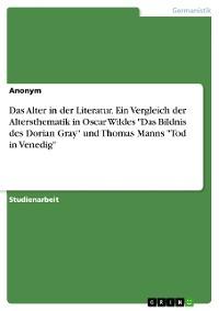 """Cover Das Alter in der Literatur. Ein Vergleich der  Altersthematik in Oscar Wildes """"Das Bildnis des Dorian Gray"""" und Thomas Manns """"Tod in Venedig"""""""