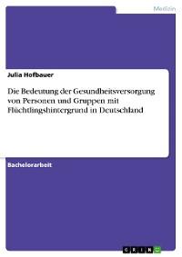 Cover Die Bedeutung der Gesundheitsversorgung von Personen und Gruppen mit Flüchtlingshintergrund in Deutschland