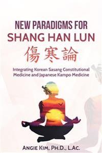 Cover New Paradigms for Shang Han Lun - Integrating Korean Sasang Constitutional Medicine and Japanese Kampo Medicine