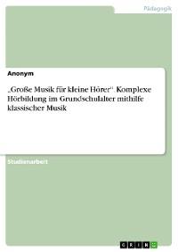 """Cover """"Große Musik für kleine Hörer"""". Komplexe Hörbildung im Grundschulalter mithilfe klassischer Musik"""