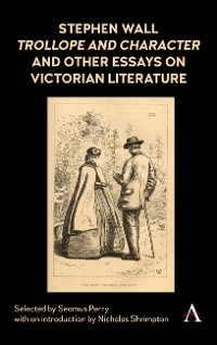 Cover Stephen Wall, Trollope and Character and Other Essays on Victorian Literature