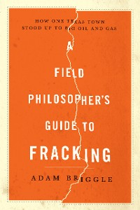Cover A Field Philosopher's Guide to Fracking: How One Texas Town Stood Up to Big Oil and Gas