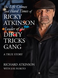 Cover The Life Crimes and Hard Times of Ricky Atkinson, Leader of the Dirty Tricks Gang