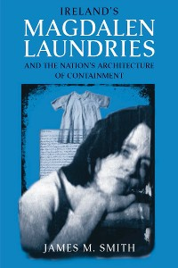 Cover Ireland's Magdalen Laundries and the Nation's Architecture of Containment