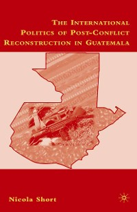 Cover The International Politics of Post-Conflict Reconstruction in Guatemala