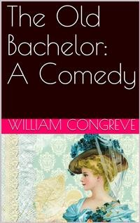 Cover The Old Bachelor: A Comedy
