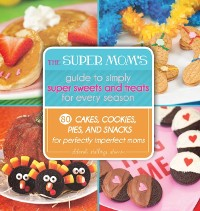 Cover Super Mom's Guide to Simply Super Sweets and Treats for Every Season