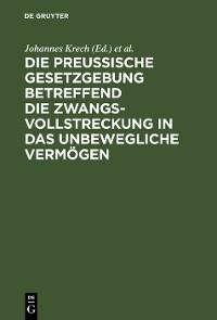 Cover Die Preußische Gesetzgebung betreffend die Zwangsvollstreckung in das unbewegliche Vermögen