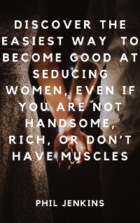 Cover How to Become Good at Seducing Women, Even If You Are Not Handsome, Rich, or Don't Have Muscles