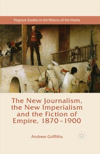 Cover The New Journalism, the New Imperialism and the Fiction of Empire, 1870-1900