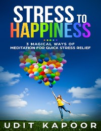 Cover Stress to Happiness : 3 Magical Ways of Meditation for Quick Stress Relief