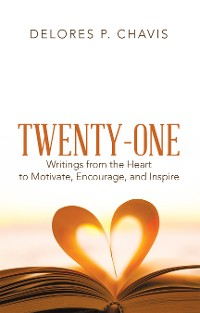 Cover Twenty-One Writings from the Heart to Motivate, Encourage, and Inspire