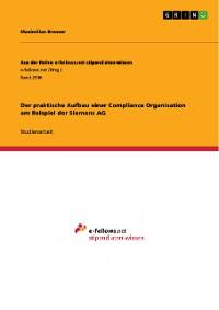 Cover Der praktische Aufbau einer Compliance Organisation am Beispiel der Siemens AG