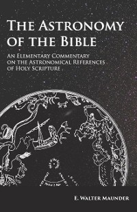 Cover The Astronomy of the Bible - An Elementary Commentary on the Astronomical References of Holy Scripture