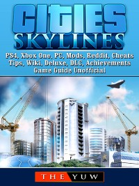 Cover Cities Skylines PS4, Xbox One, PC, Mods, Reddit, Cheats, Tips, Wiki, Deluxe, DLC, Achievements, Game Guide Unofficial