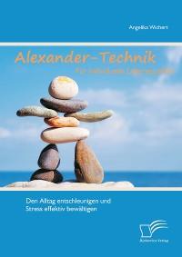 Cover Alexander-Technik für individuelle Lebensqualität: Den Alltag entschleunigen und Stress effektiv bewältigen