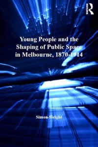 Cover Young People and the Shaping of Public Space in Melbourne, 1870-1914