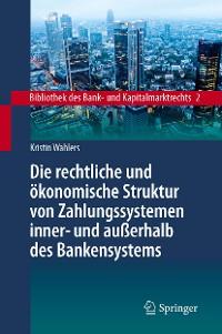 Cover Die rechtliche und ökonomische Struktur von Zahlungssystemen inner- und außerhalb des Bankensystems