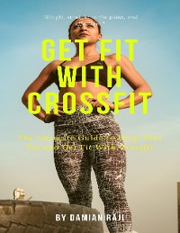 Cover Get Fit With Crossfit : The Ultimate Guide to Drop That Fat and Get Fit With Crossfit